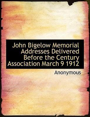 John Bigelow Memorial Addresses Delivered Before the Century Association March 9 1912
