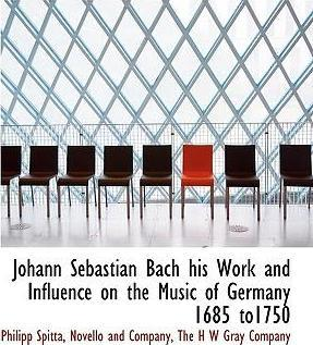 Johann Sebastian Bach His Work and Influence on the Music of Germany 1685 To1750