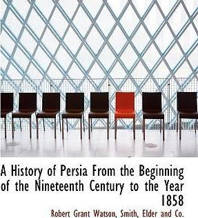 A History of Persia from the Beginning of the Nineteenth Century to the Year 1858