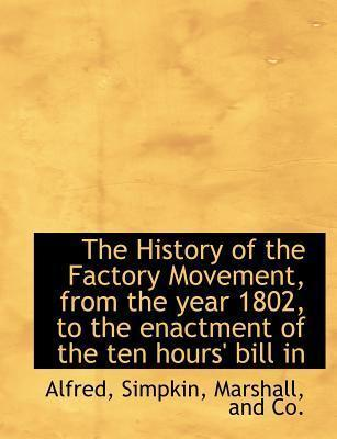The History of the Factory Movement, from the Year 1802, to the Enactment of the Ten Hours' Bill in