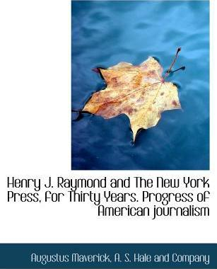Henry J. Raymond and the New York Press, for Thirty Years. Progress of American Journalism