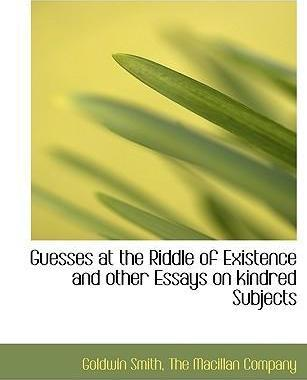 Guesses at the Riddle of Existence and Other Essays on Kindred Subjects