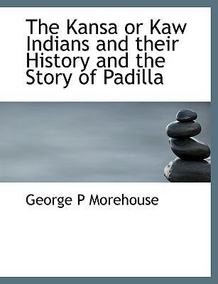 The Kansa or Kaw Indians and Their History and the Story of Padilla