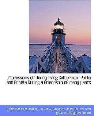 Impressions of Henry Irving Gathered in Public and Private During a Friendship of Many Years