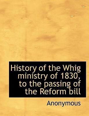 History of the Whig Ministry of 1830, to the Passing of the Reform Bill