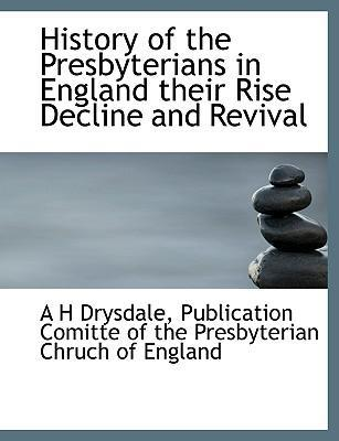 History of the Presbyterians in England Their Rise Decline and Revival