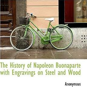 The History of Napoleon Buonaparte with Engravings on Steel and Wood