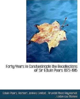 Forty Years in Constantinople the Recollections of Sir Edwin Pears 1873-1915