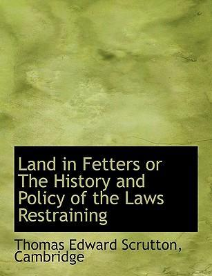 Land in Fetters or the History and Policy of the Laws Restraining