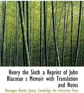 Henry the Sixth a Reprint of John Blacman S Memoir with Translation and Notes