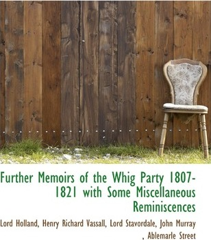 Further Memoirs of the Whig Party 1807-1821 with Some Miscellaneous Reminiscences