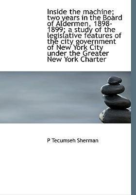 Inside the Machine; Two Years in the Board of Aldermen, 1898-1899; A Study of the Legislative Features of the City Government of New York City Under the Greater New York Charter