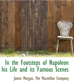 In the Footsteps of Napoleon His Life and Its Famous Scenes