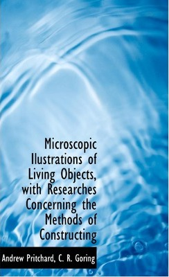 Microscopic Ilustrations of Living Objects, with Researches Concerning the Methods of Constructing