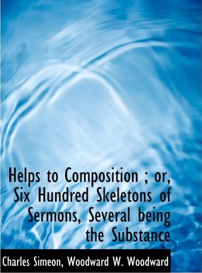 Helps to Composition; Or, Six Hundred Skeletons of Sermons, Several Being the Substance