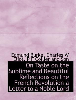 On Taste on the Sublime and Beautiful Reflections on the French Revolution a Letter to a Noble Lord