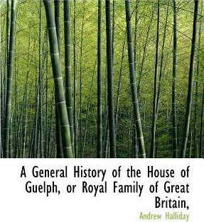 A General History of the House of Guelph, or Royal Family of Great Britain,