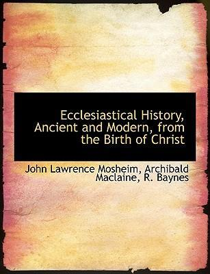 Ecclesiastical History, Ancient and Modern, from the Birth of Christ