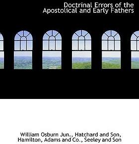 Doctrinal Errors of the Apostolical and Early Fathers