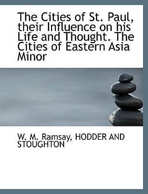 The Cities of St. Paul, Their Influence on His Life and Thought. the Cities of Eastern Asia Minor