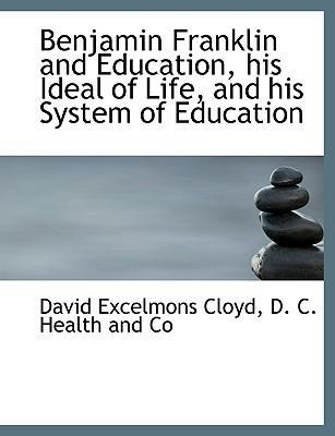 Benjamin Franklin and Education, His Ideal of Life, and His System of Education