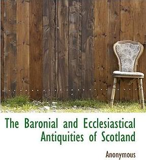 The Baronial and Ecclesiastical Antiquities of Scotland