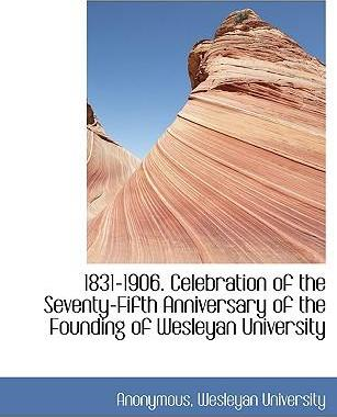 1831-1906. Celebration of the Seventy-Fifth Anniversary of the Founding of Wesleyan University