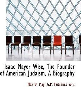Isaac Mayer Wise, the Founder of American Judaism, a Biography