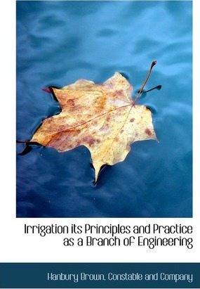 Irrigation Its Principles and Practice as a Branch of Engineering