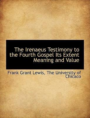 The Irenaeus Testimony to the Fourth Gospel Its Extent Meaning and Value
