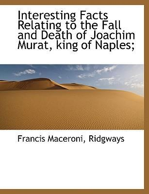 Interesting Facts Relating to the Fall and Death of Joachim Murat, King of Naples;