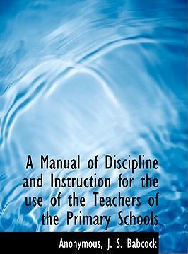 A Manual of Discipline and Instruction for the Use of the Teachers of the Primary Schools