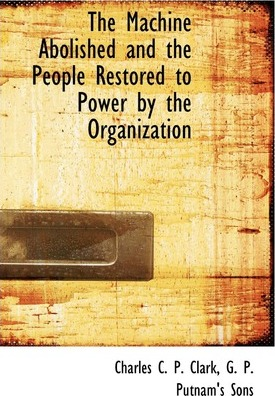 The Machine Abolished and the People Restored to Power by the Organization