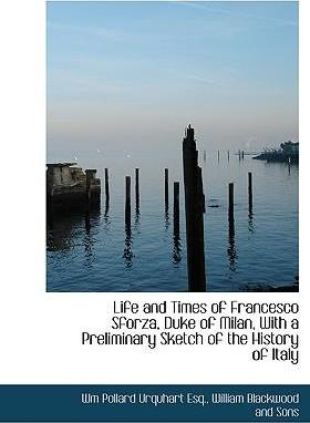 Life and Times of Francesco Sforza, Duke of Milan, with a Preliminary Sketch of the History of Italy