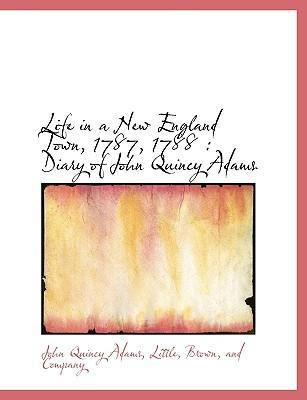Life in a New England Town, 1787, 1788  Diary of John Quincy Adams