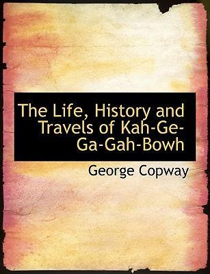 The Life, History and Travels of Kah-GE-Ga-Gah-Bowh