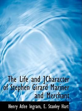 The Life and ]Character of Stephen Girard Mariner and Merchant