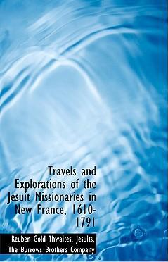 Travels and Explorations of the Jesuit Missionaries in New France, 1610-1791
