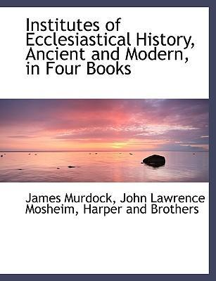 Institutes of Ecclesiastical History, Ancient and Modern, in Four Books