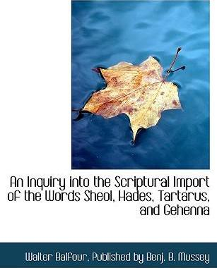 An Inquiry Into the Scriptural Import of the Words Sheol, Hades, Tartarus, and Gehenna