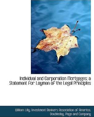 Individual and Corporation Mortgages; A Statement for Laymen of the Legal Principles