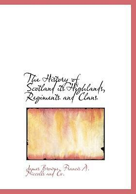 The History of Scotland Its Highlands, Regiments and Clans