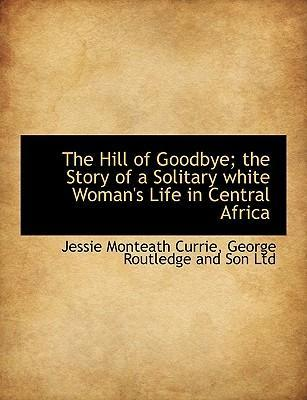 The Hill of Goodbye; The Story of a Solitary White Woman's Life in Central Africa