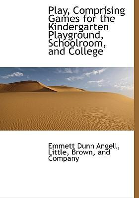 Play, Comprising Games for the Kindergarten Playground, Schoolroom, and College
