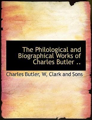 The Philological and Biographical Works of Charles Butler ..