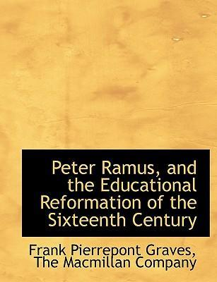 Peter Ramus, and the Educational Reformation of the Sixteenth Century