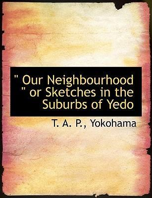 Our Neighbourhood or Sketches in the Suburbs of Yedo