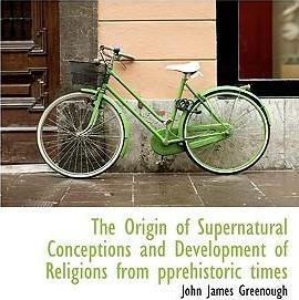 The Origin of Supernatural Conceptions and Development of Religions from Pprehistoric Times