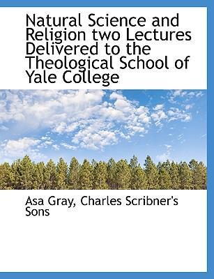 Natural Science and Religion Two Lectures Delivered to the Theological School of Yale College