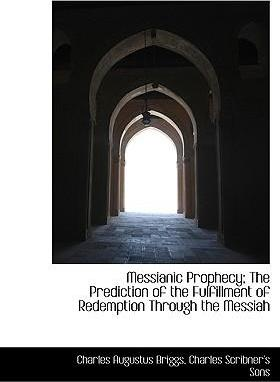 Messianic Prophecy; The Prediction of the Fulfillment of Redemption Through the Messiah